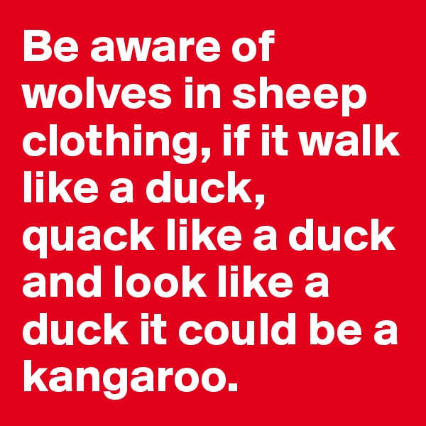 Be aware of wolves in sheep clothing, if it walk like a duck, quack like a duck and look like a duck it could be a kangaroo.
