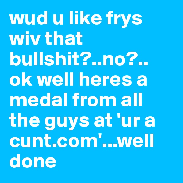 wud u like frys wiv that bullshit?..no?.. ok well heres a medal from all the guys at 'ur a cunt.com'...well done
