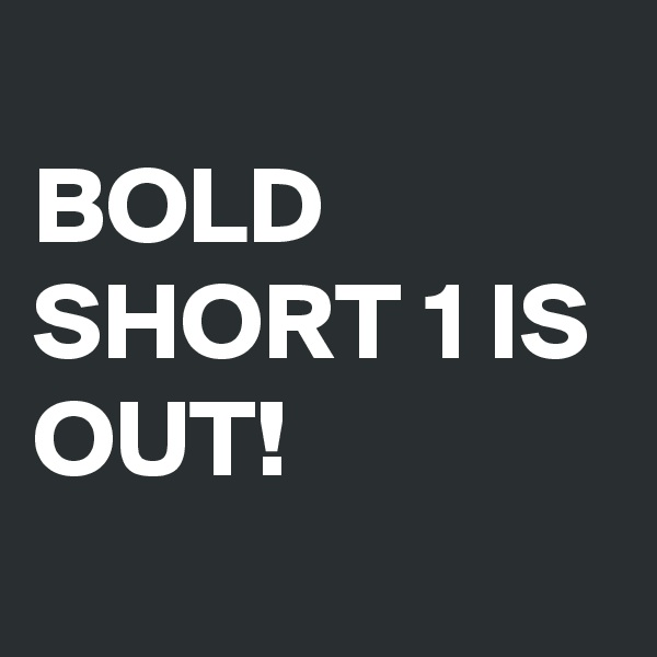 BOLD SHORT 1 IS OUT!