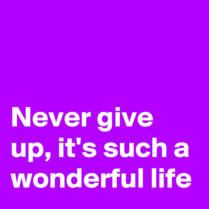 Never give up, it's such a wonderful life
