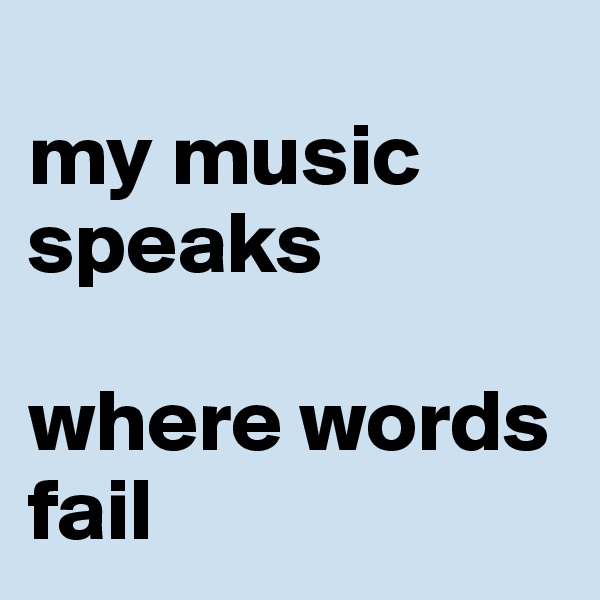 my music speaks   where words fail