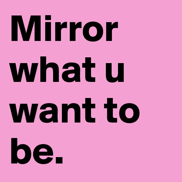 Mirror what u want to be.