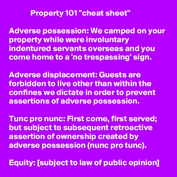 """Property 101 """"cheat sheet""""  Adverse possession: We camped on your property while were involuntary indentured servants overseas and you come home to a 'no trespassing' sign.  Adverse displacement: Guests are forbidden to live other than within the confines we dictate in order to prevent assertions of adverse possession.  Tunc pro nunc: First come, first served; but subject to subsequent retroactive assertion of ownership created by adverse possession (nunc pro tunc).  Equity: [subject to law of public opinion]"""
