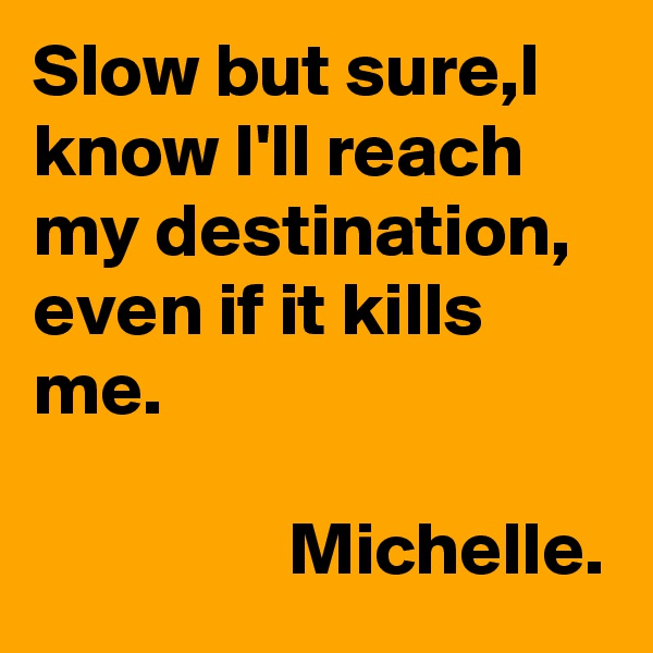 Slow but sure,I know I'll reach my destination, even if it kills me.                   Michelle.