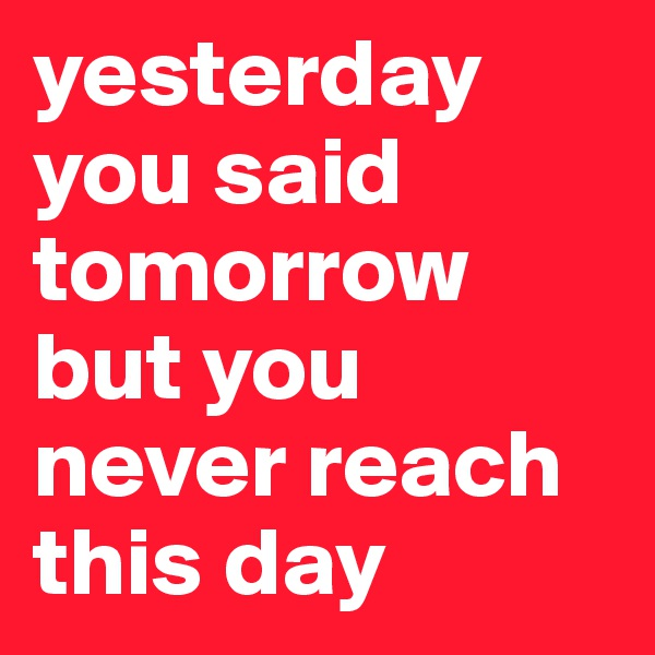 yesterday  you said tomorrow but you never reach this day