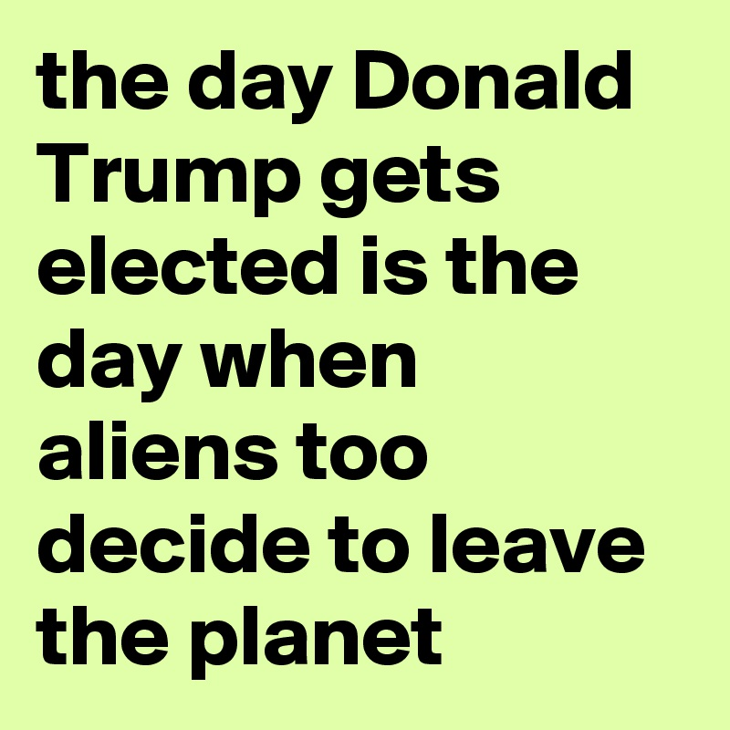 the day Donald Trump gets elected is the day when aliens too decide to leave the planet