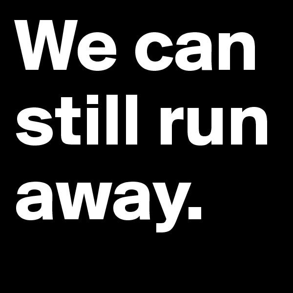 We can still run away.