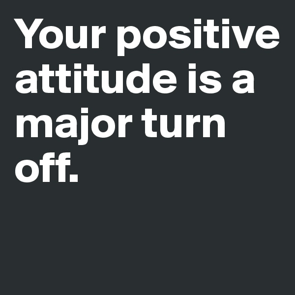 Your positive attitude is a major turn off.
