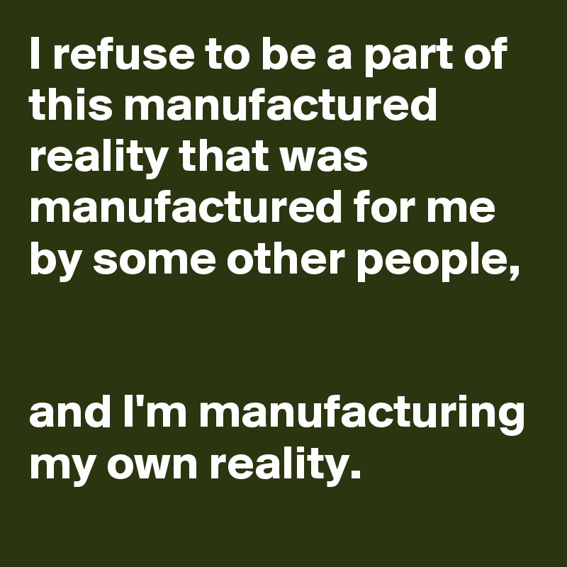 I refuse to be a part of this manufactured reality that was manufactured for me by some other people,   and I'm manufacturing my own reality.
