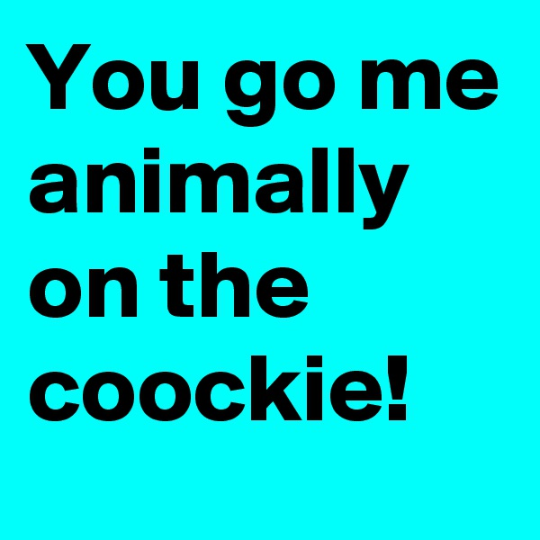 You go me animally on the coockie!