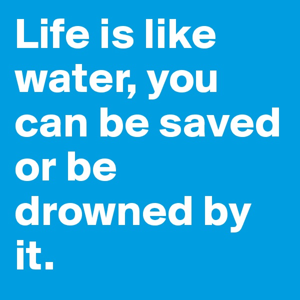 Life is like water, you can be saved or be drowned by it.