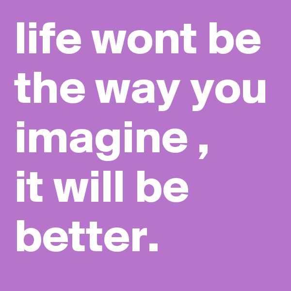 life wont be the way you imagine , it will be better.