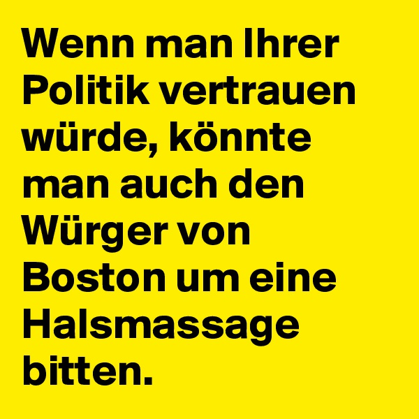 Wenn man Ihrer Politik vertrauen würde, könnte man auch den Würger von Boston um eine Halsmassage bitten.