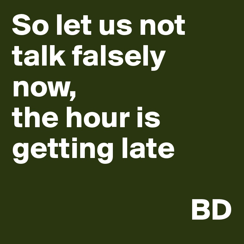 So let us not talk falsely now, the hour is getting late                               BD