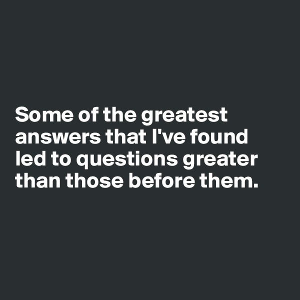 Some of the greatest answers that I've found  led to questions greater than those before them.