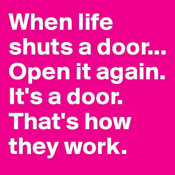 When life shuts a door... Open it again. It's a door. That's how they work.