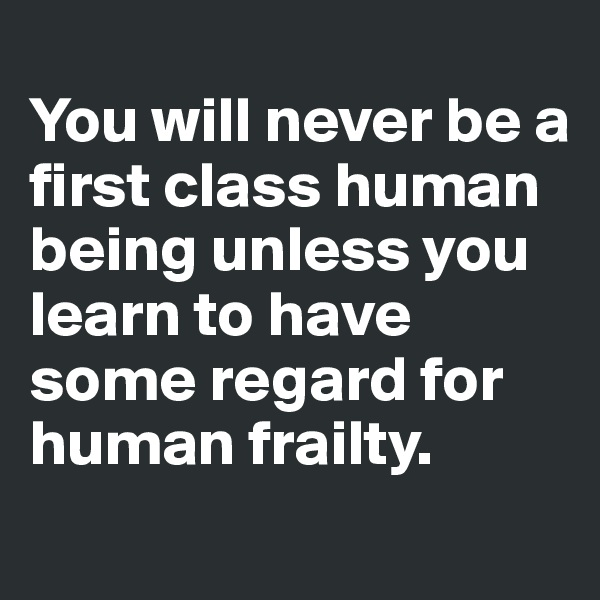 You will never be a first class human being unless you learn to have some regard for human frailty.