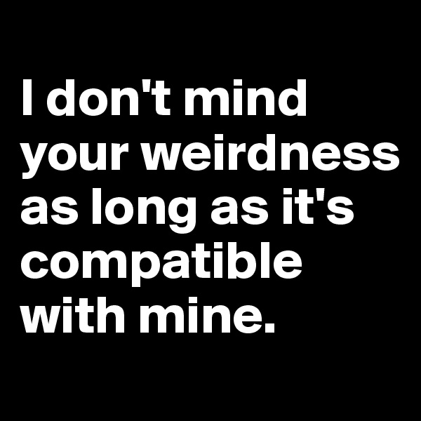 I don't mind your weirdness as long as it's compatible with mine.
