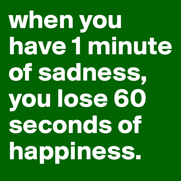 when you have 1 minute of sadness, you lose 60 seconds of happiness.