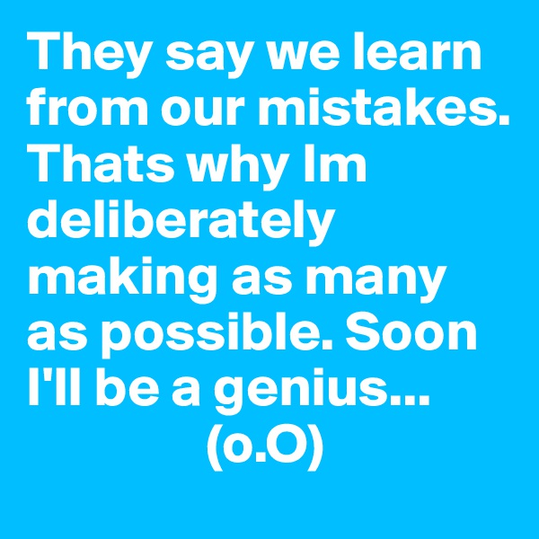 They say we learn from our mistakes. Thats why Im deliberately making as many as possible. Soon I'll be a genius...                 (o.O)