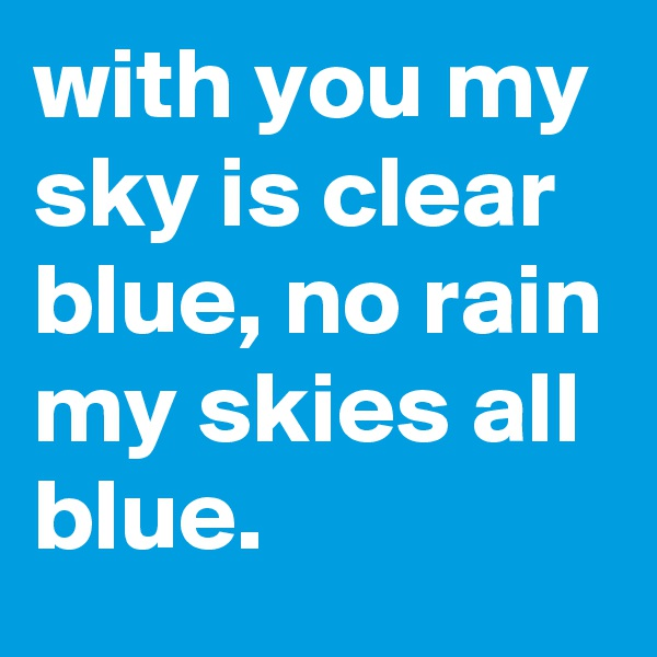 with you my sky is clear blue, no rain my skies all blue.