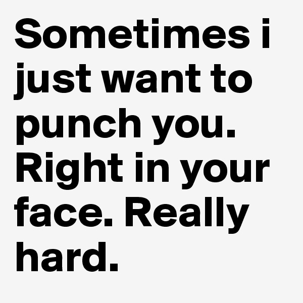 Sometimes i just want to punch you. Right in your face. Really hard.