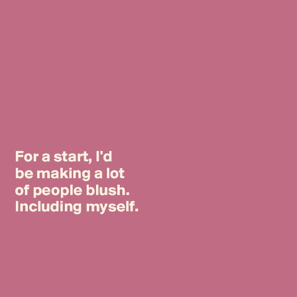 For a start, I'd   be making a lot  of people blush.  Including myself.