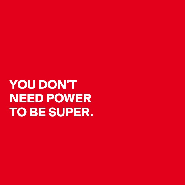 YOU DON'T  NEED POWER  TO BE SUPER.