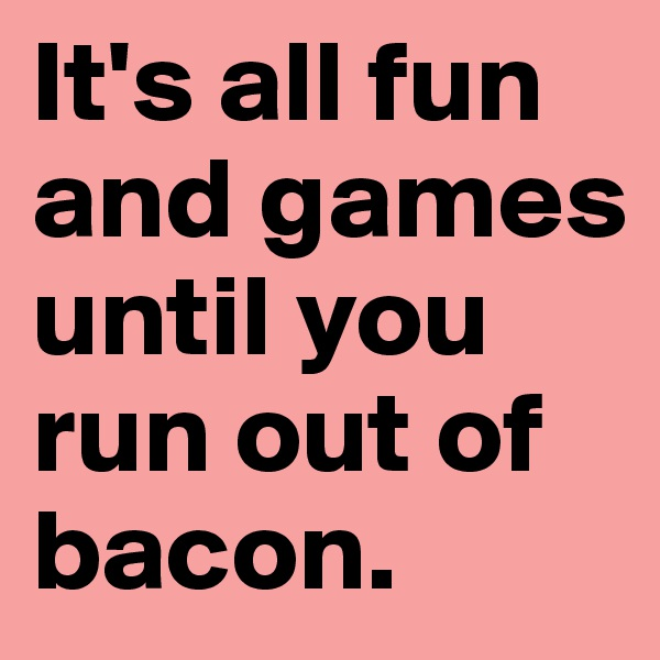 It's all fun and games until you run out of bacon.