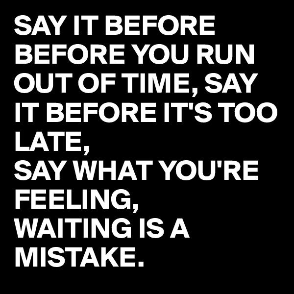 SAY IT BEFORE BEFORE YOU RUN OUT OF TIME, SAY IT BEFORE IT'S TOO LATE, SAY WHAT YOU'RE FEELING, WAITING IS A MISTAKE.