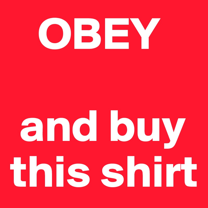 OBEY   and buy this shirt
