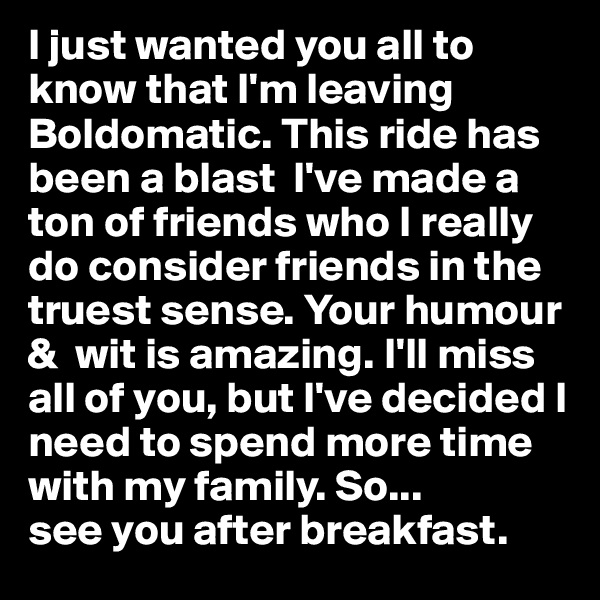 I just wanted you all to know that I'm leaving Boldomatic. This ride has been a blast  I've made a ton of friends who I really do consider friends in the truest sense. Your humour &  wit is amazing. I'll miss all of you, but I've decided I need to spend more time with my family. So... see you after breakfast.