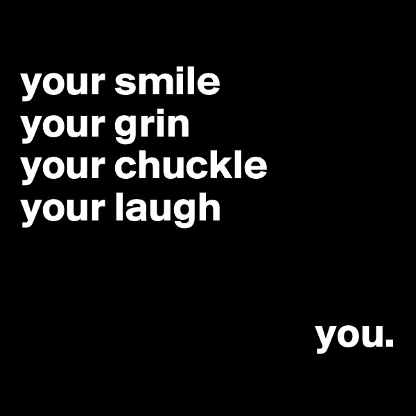 your smile your grin your chuckle  your laugh                                      you.