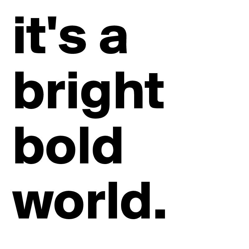 it's a bright bold world.