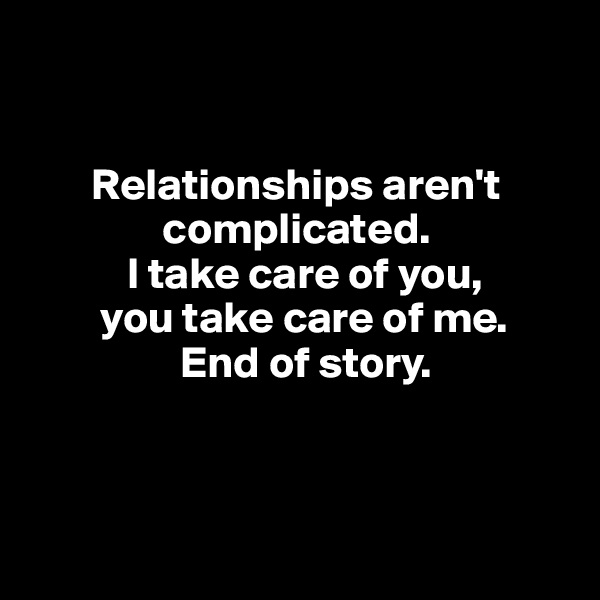 Relationships aren't                     complicated.            I take care of you,         you take care of me.                  End of story.