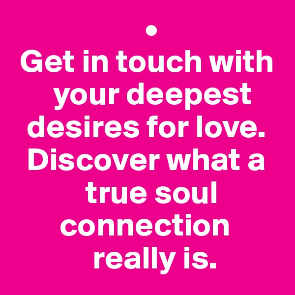 •  Get in touch with        your deepest    desires for love.    Discover what a             true soul         connection              really is.