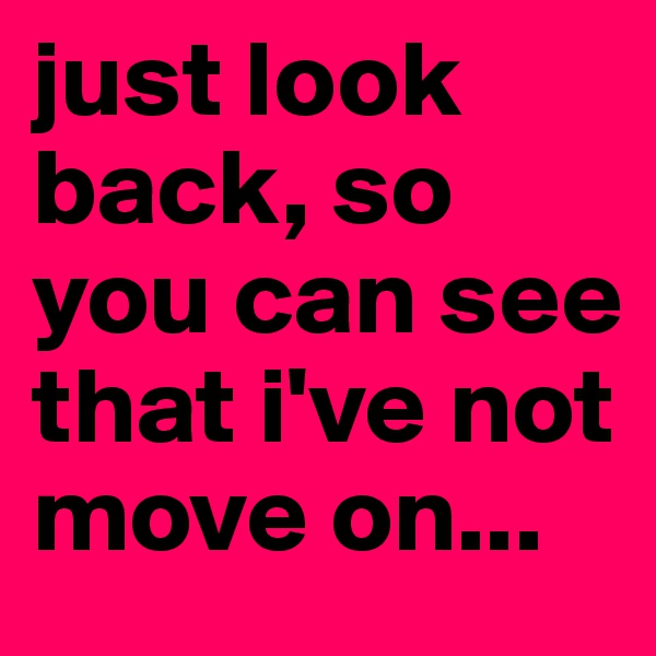 just look back, so you can see that i've not move on...