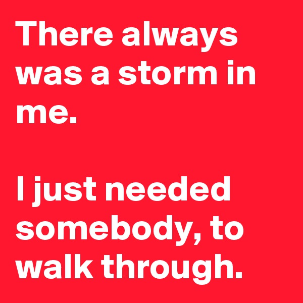 There always was a storm in me.  I just needed somebody, to walk through.