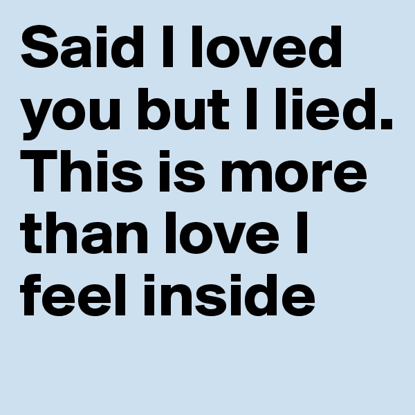 Said I loved you but I lied. This is more than love I feel inside