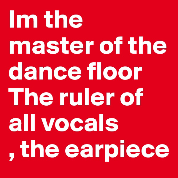 Im the master of the dance floor The ruler of all vocals   , the earpiece