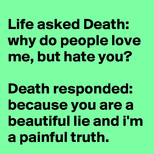 Life asked Death: why do people love me, but hate you?  Death responded: because you are a beautiful lie and i'm a painful truth.