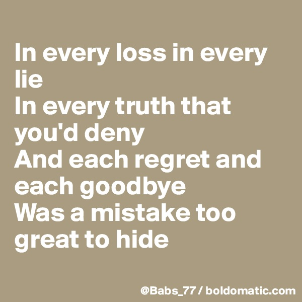 In every loss in every lie In every truth that you'd deny And each regret and each goodbye Was a mistake too great to hide