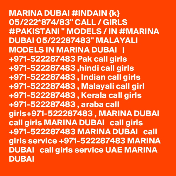 "MARINA DUBAI #INDAIN {k} 05/222*874/83"" CALL / GIRLS #PAKISTANI "" MODELS / IN #MARINA DUBAI 05/22287483"" MALAYALI MODELS IN MARINA DUBAI     +971-522287483 Pak call girls +971-522287483 ,hindi call girls +971-522287483 , Indian call girls +971-522287483 , Malayali call girl +971-522287483 , Kerala call girls +971-522287483 , araba call girls+971-522287483 , MARINA DUBAI   call girls MARINA DUBAI   call girls +971-522287483 MARINA DUBAI   call girls service +971-522287483 MARINA DUBAI   call girls service UAE MARINA DUBAI"