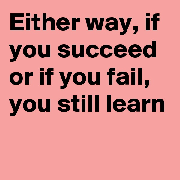 Either way, if you succeed or if you fail, you still learn