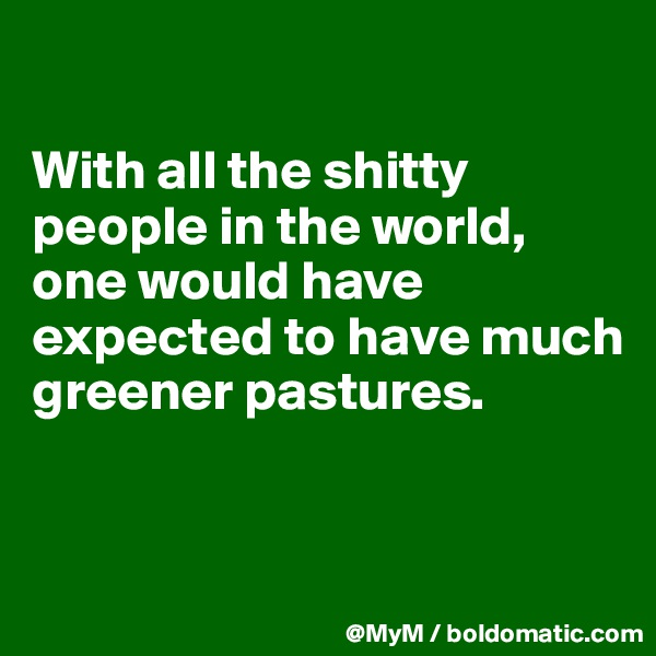 With all the shitty people in the world, one would have expected to have much greener pastures.