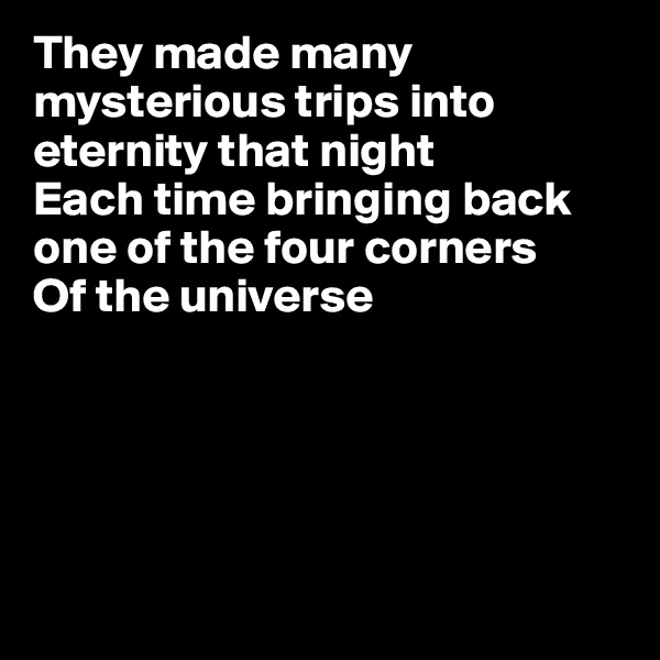 They made many mysterious trips into eternity that night Each time bringing back one of the four corners Of the universe