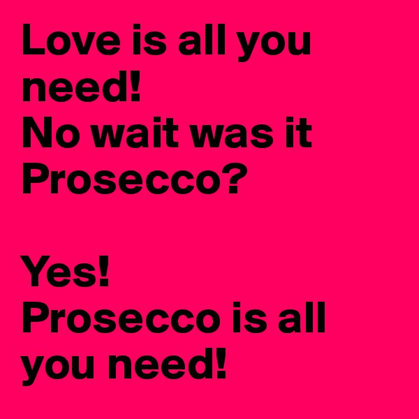 Love is all you need! No wait was it Prosecco?  Yes!  Prosecco is all you need!