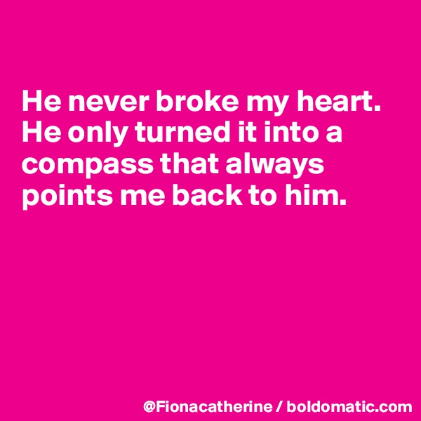 He never broke my heart. He only turned it into a compass that always points me back to him.