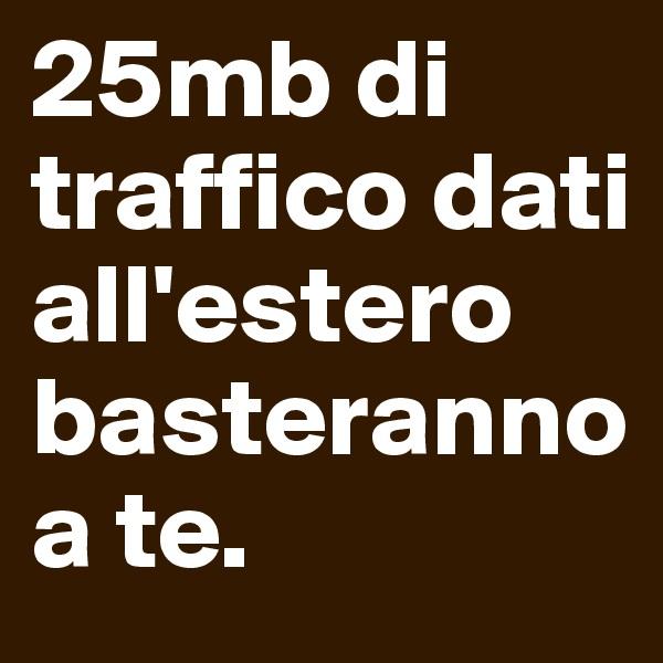 25mb di traffico dati all'estero basteranno a te.