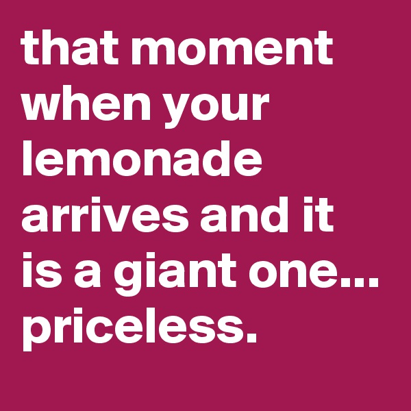 that moment when your lemonade arrives and it is a giant one... priceless.